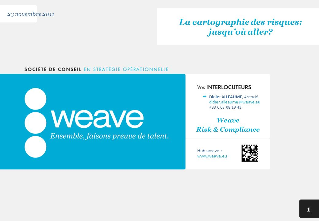 Hub weave : www.weave.eu 1 23 novembre 2011 La cartographie des risques: jusquoù aller? didier.alleaume@weave.eu Didier ALLEAUME, Associé +33 6 68 08