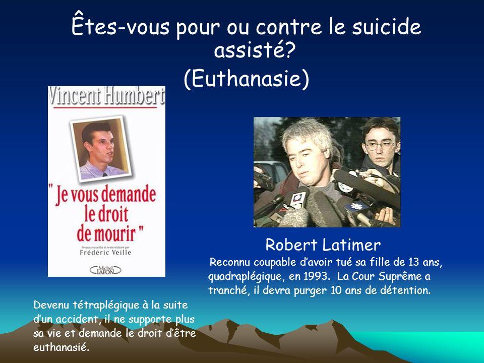 Êtes-vous pour ou contre le suicide assisté? (Euthanasie) Robert Latimer Reconnu coupable davoir tué sa fille de 13 ans, quadraplégique, en 1993. La C