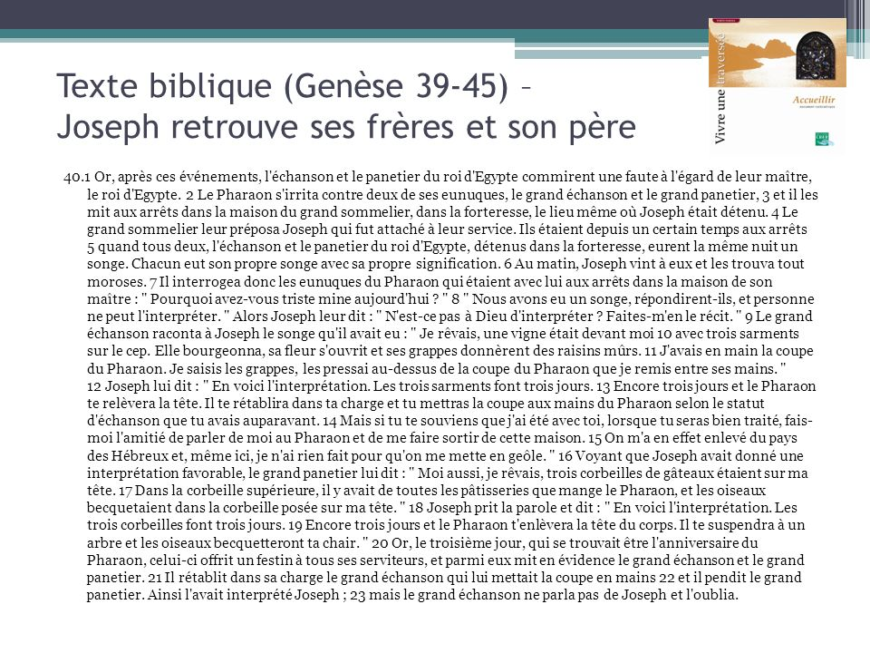 Texte biblique (Genèse 39-45) – Joseph retrouve ses frères et son père 40.1 Or, après ces événements, l'échanson et le panetier du roi d'Egypte commir