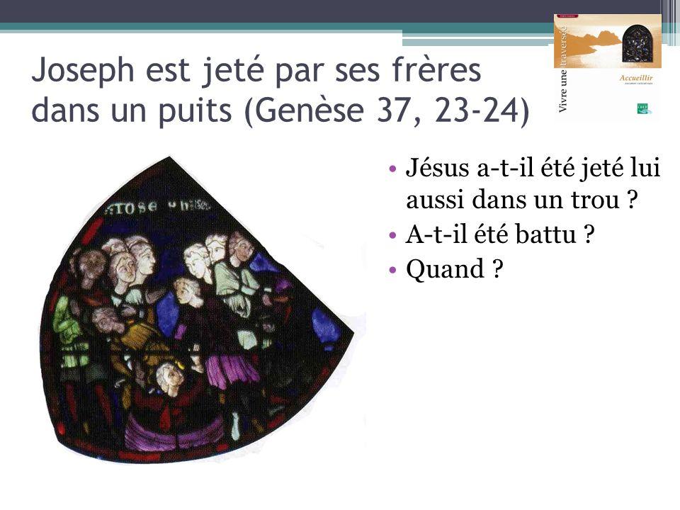 Joseph est jeté par ses frères dans un puits (Genèse 37, 23-24) Jésus a-t-il été jeté lui aussi dans un trou ? A-t-il été battu ? Quand ?
