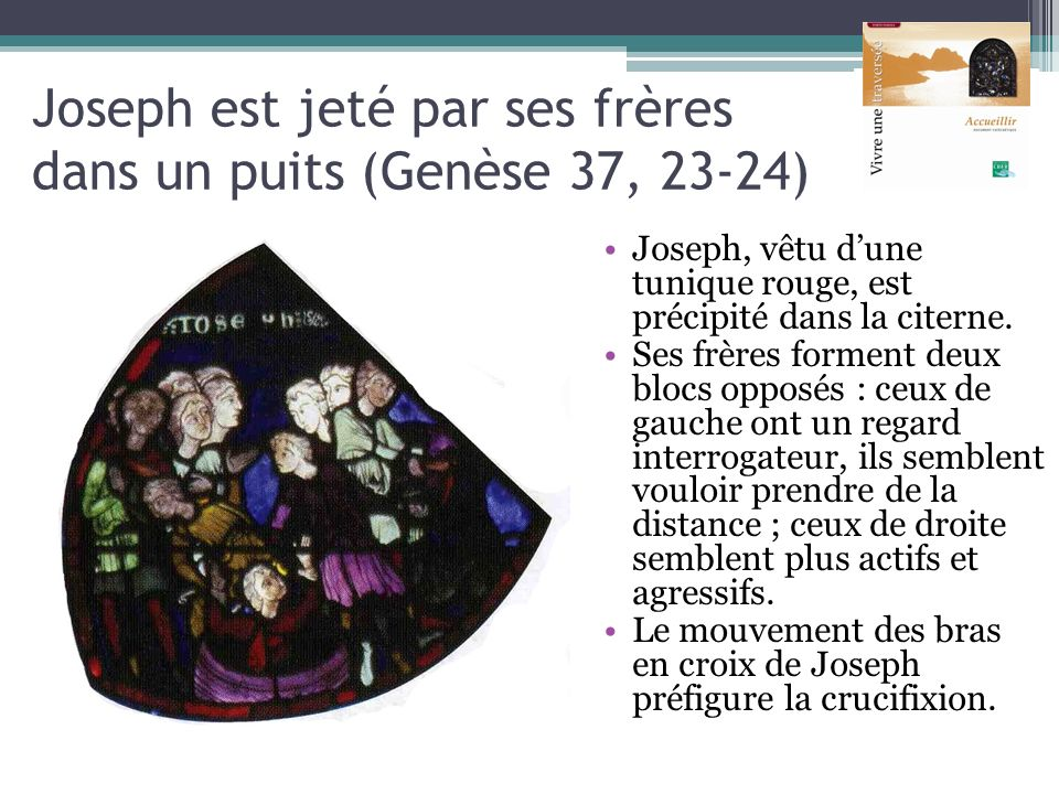 Joseph est jeté par ses frères dans un puits (Genèse 37, 23-24) Joseph, vêtu dune tunique rouge, est précipité dans la citerne. Ses frères forment deu