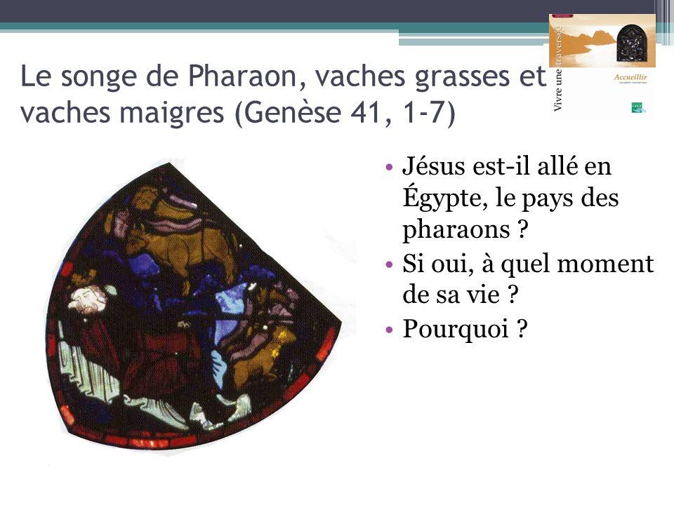 Le songe de Pharaon, vaches grasses et vaches maigres (Genèse 41, 1-7) Jésus est-il allé en Égypte, le pays des pharaons ? Si oui, à quel moment de sa
