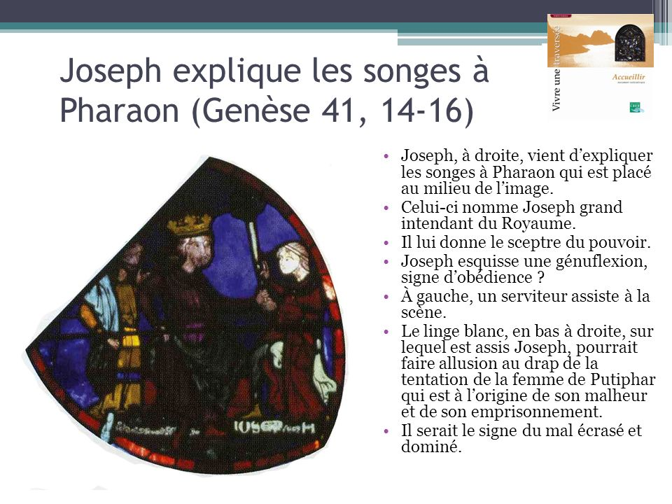 Joseph explique les songes à Pharaon (Genèse 41, 14-16) Joseph, à droite, vient dexpliquer les songes à Pharaon qui est placé au milieu de limage. Cel