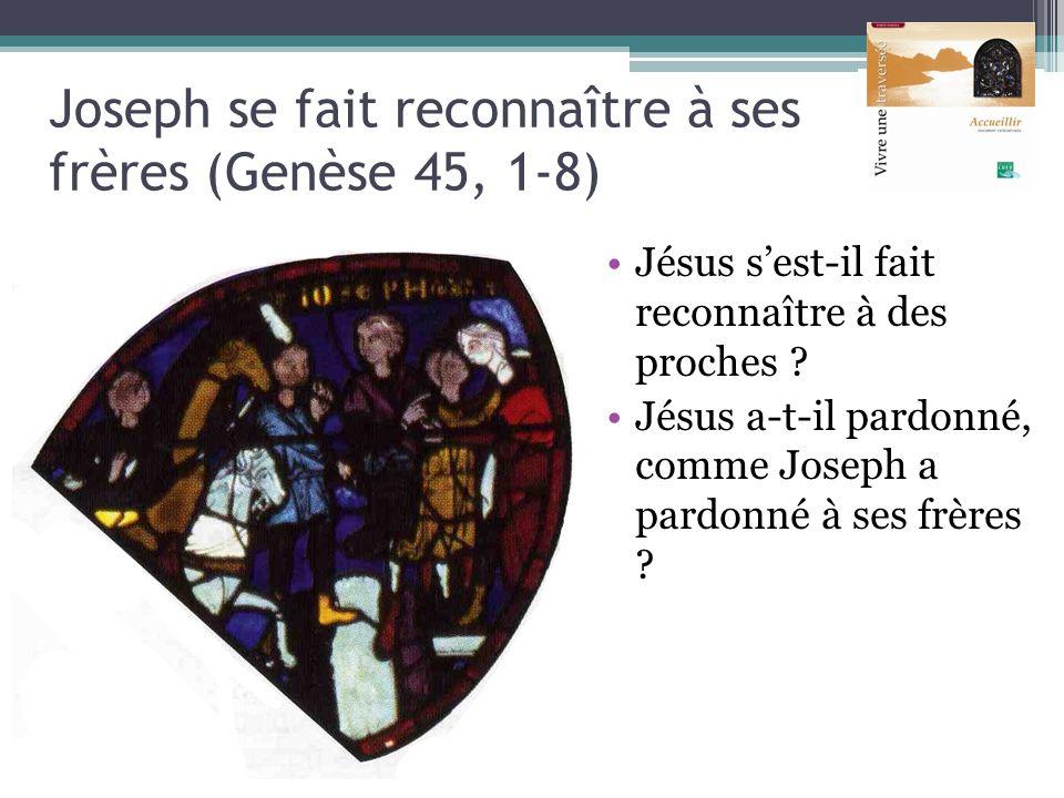 Joseph se fait reconnaître à ses frères (Genèse 45, 1-8) Jésus sest-il fait reconnaître à des proches ? Jésus a-t-il pardonné, comme Joseph a pardonné