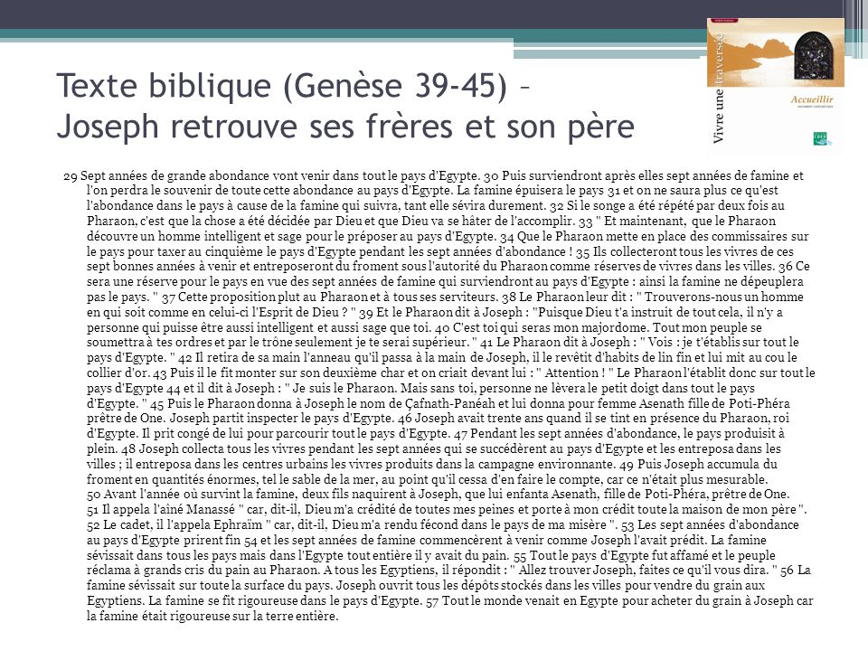 Texte biblique (Genèse 39-45) – Joseph retrouve ses frères et son père 29 Sept années de grande abondance vont venir dans tout le pays d'Egypte. 30 Pu