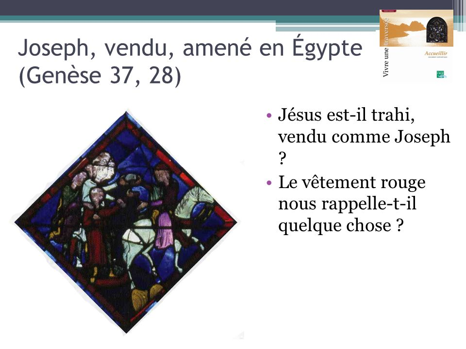 Joseph, vendu, amené en Égypte (Genèse 37, 28) Jésus est-il trahi, vendu comme Joseph ? Le vêtement rouge nous rappelle-t-il quelque chose ?