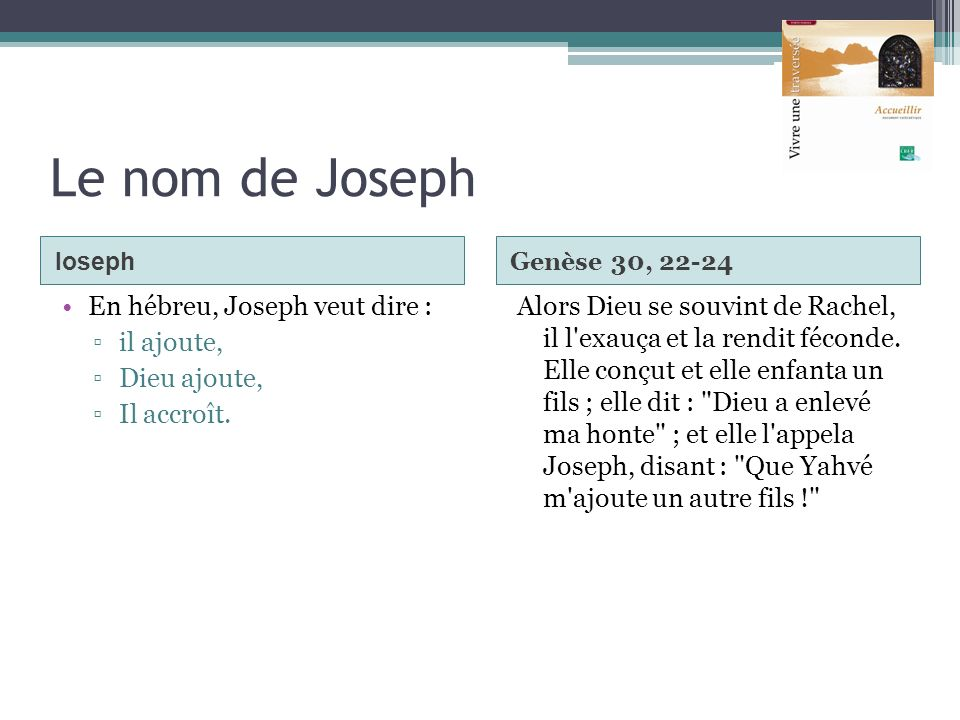 Le nom de Joseph Ioseph Genèse 30, 22-24 En hébreu, Joseph veut dire : il ajoute, Dieu ajoute, Il accroît. Alors Dieu se souvint de Rachel, il l'exauç