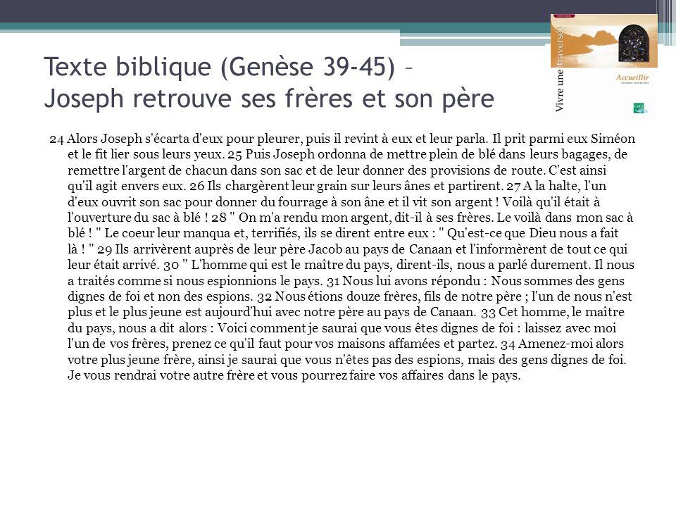 Texte biblique (Genèse 39-45) – Joseph retrouve ses frères et son père 24 Alors Joseph s'écarta d'eux pour pleurer, puis il revint à eux et leur parla