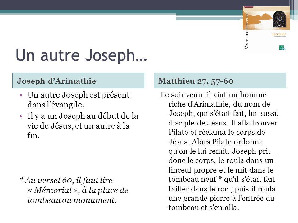Un autre Joseph… Joseph dArimathieMatthieu 27, 57-60 Un autre Joseph est présent dans lévangile. Il y a un Joseph au début de la vie de Jésus, et un a