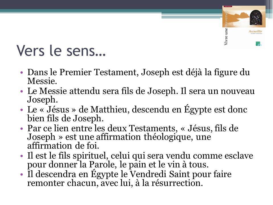 Vers le sens… Dans le Premier Testament, Joseph est déjà la figure du Messie. Le Messie attendu sera fils de Joseph. Il sera un nouveau Joseph. Le « J