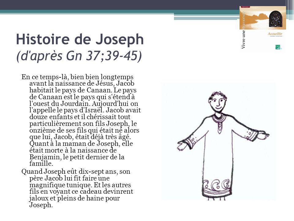 Histoire de Joseph (d'après Gn 37;39-45) En ce temps-là, bien bien longtemps avant la naissance de Jésus, Jacob habitait le pays de Canaan. Le pays de