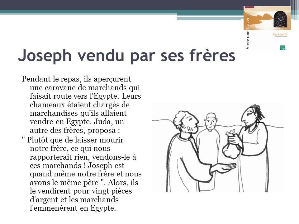 Joseph vendu par ses frères Pendant le repas, ils aperçurent une caravane de marchands qui faisait route vers l'Egypte. Leurs chameaux étaient chargés
