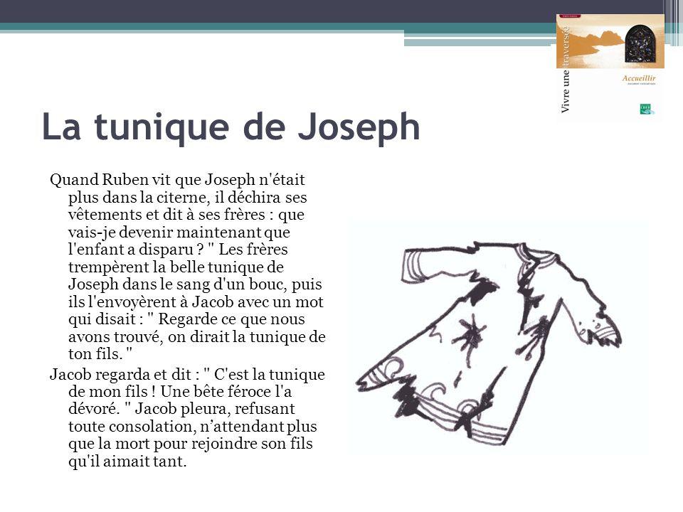 La tunique de Joseph Quand Ruben vit que Joseph n'était plus dans la citerne, il déchira ses vêtements et dit à ses frères : que vais-je devenir maint