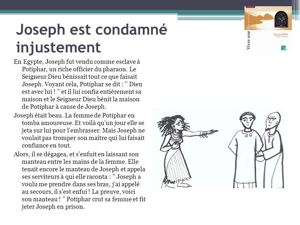 Joseph est condamné injustement En Egypte, Joseph fut vendu comme esclave à Potiphar, un riche officier du pharaon. Le Seigneur Dieu bénissait tout ce