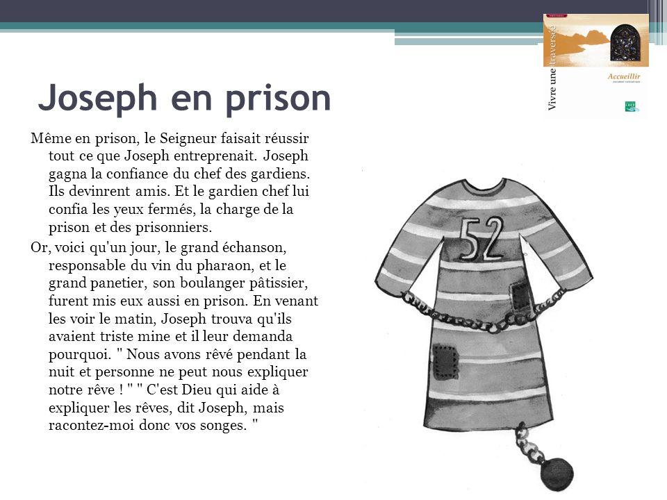 Joseph en prison Même en prison, le Seigneur faisait réussir tout ce que Joseph entreprenait. Joseph gagna la confiance du chef des gardiens. Ils devi