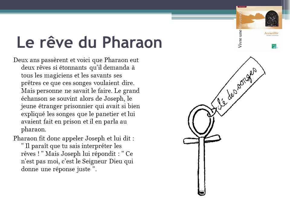 Le rêve du Pharaon Deux ans passèrent et voici que Pharaon eut deux rêves si étonnants qu'il demanda à tous les magiciens et les savants ses prêtres c