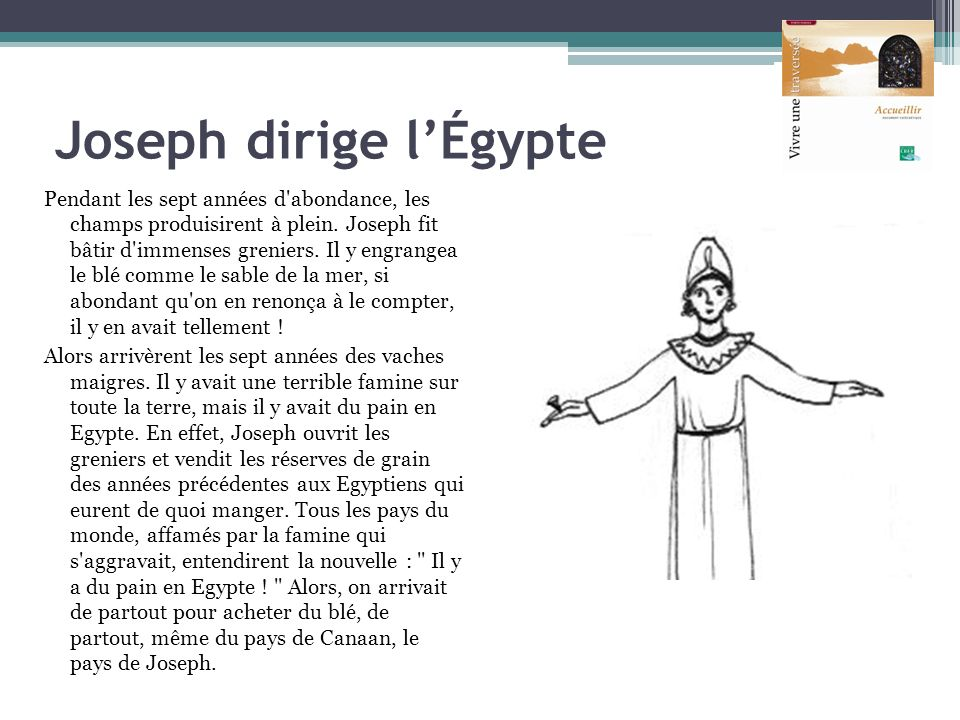 Joseph dirige lÉgypte Pendant les sept années d'abondance, les champs produisirent à plein. Joseph fit bâtir d'immenses greniers. Il y engrangea le bl