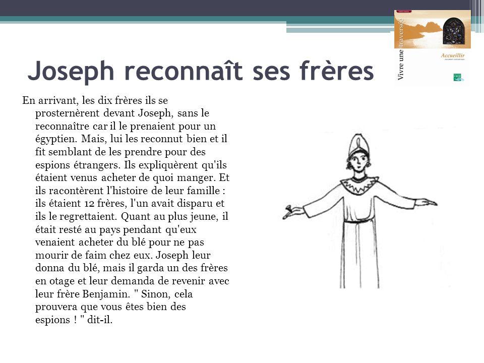 Joseph reconnaît ses frères En arrivant, les dix frères ils se prosternèrent devant Joseph, sans le reconnaître car il le prenaient pour un égyptien.
