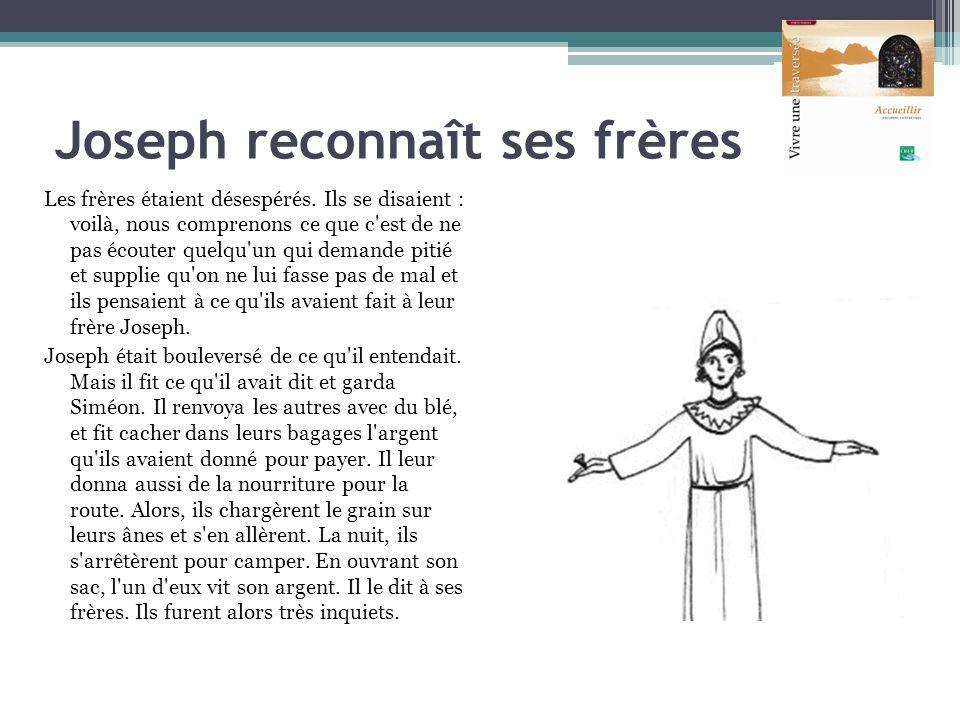 Joseph reconnaît ses frères Les frères étaient désespérés. Ils se disaient : voilà, nous comprenons ce que c'est de ne pas écouter quelqu'un qui deman