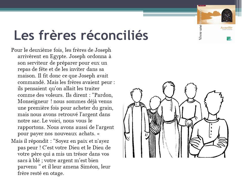 Les frères réconciliés Pour le deuxième fois, les frères de Joseph arrivèrent en Egypte. Joseph ordonna à son serviteur de préparer pour eux un repas