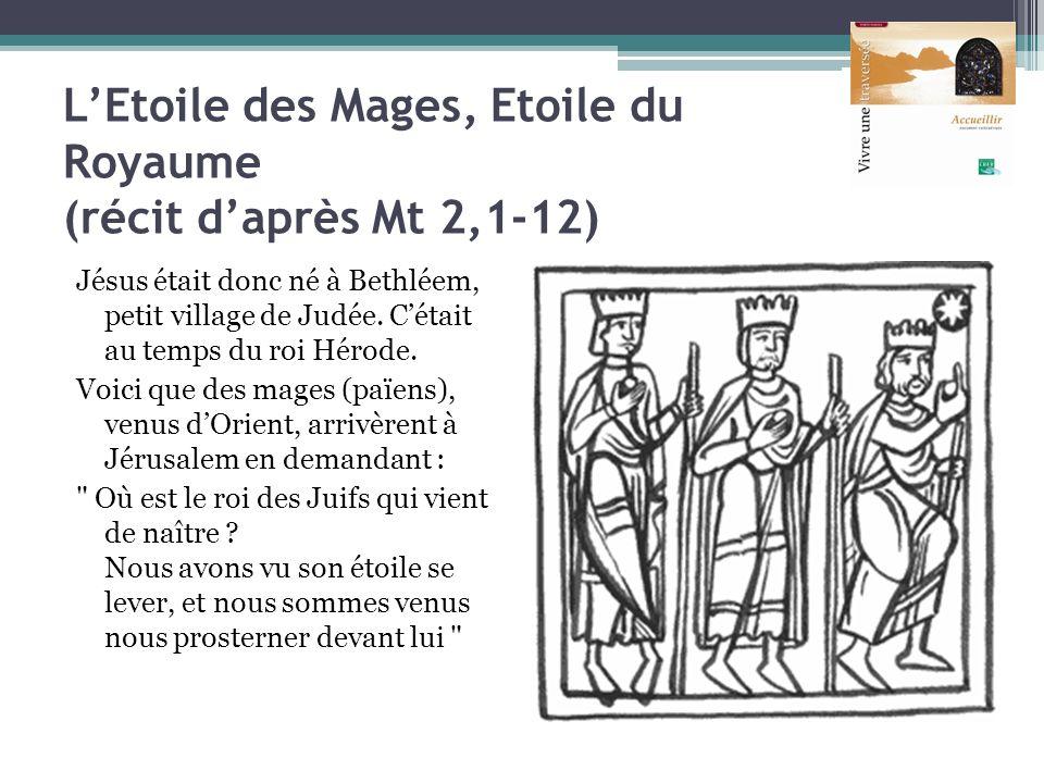 LEtoile des Mages, Etoile du Royaume (récit daprès Mt 2,1-12) Jésus était donc né à Bethléem, petit village de Judée. Cétait au temps du roi Hérode. V