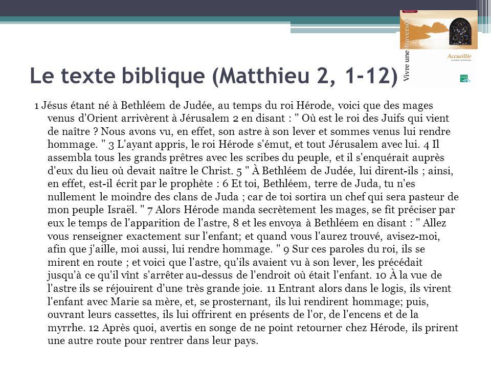 Le texte biblique (Matthieu 2, 1-12) 1 Jésus étant né à Bethléem de Judée, au temps du roi Hérode, voici que des mages venus d'Orient arrivèrent à Jér