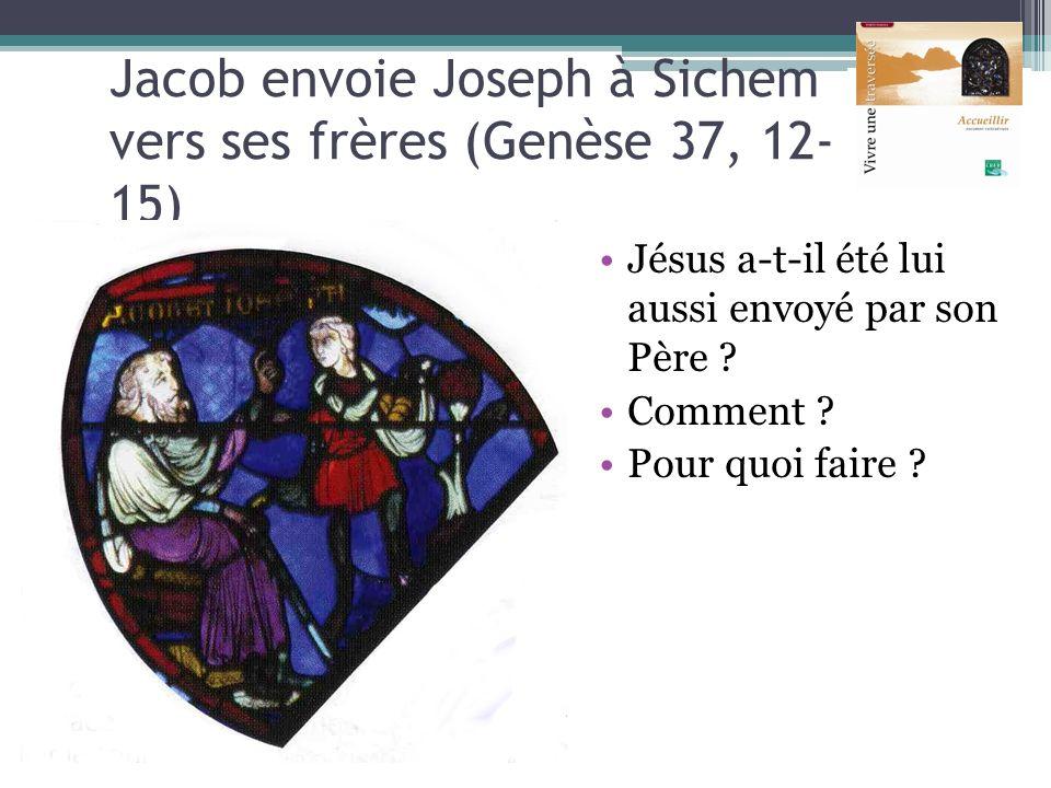 Jacob envoie Joseph à Sichem vers ses frères (Genèse 37, 12- 15) Jésus a-t-il été lui aussi envoyé par son Père ? Comment ? Pour quoi faire ?