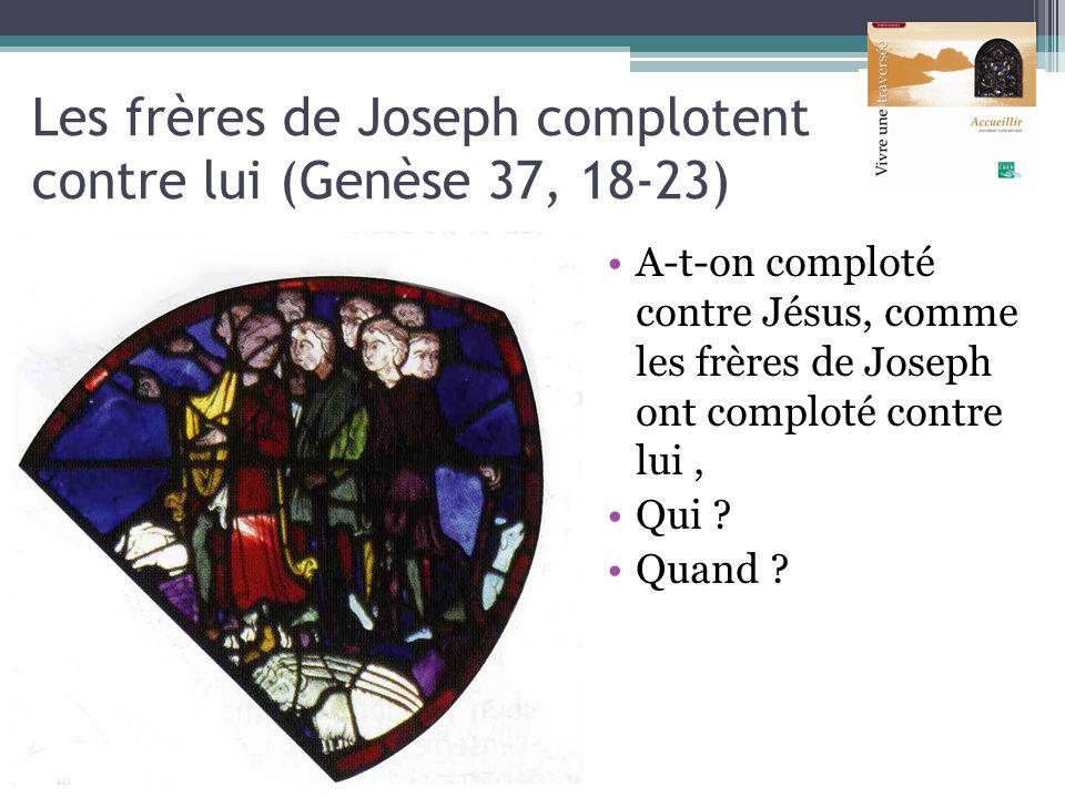 Les frères de Joseph complotent contre lui (Genèse 37, 18-23) A-t-on comploté contre Jésus, comme les frères de Joseph ont comploté contre lui, Qui ?