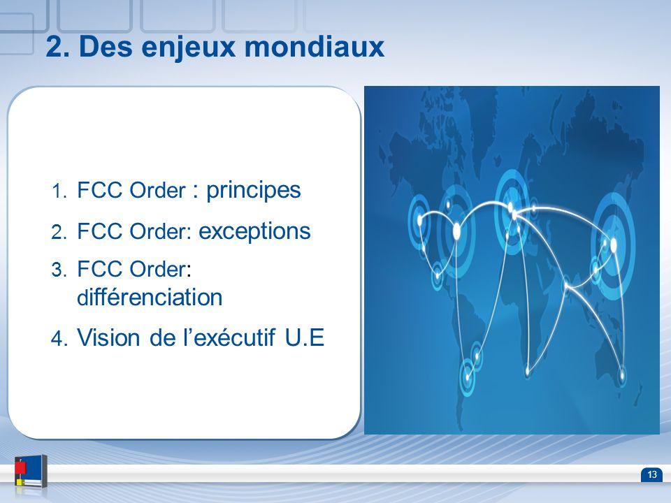 13 2. Des enjeux mondiaux 1. FCC Order : principes 2. FCC Order: exceptions 3. FCC Order: d ifférenciation 4. Vision de lexécutif U.E
