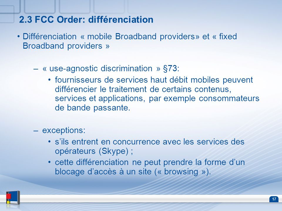 17 2.3 FCC Order: différenciation Différenciation « mobile Broadband providers» et « fixed Broadband providers » –« use-agnostic discrimination » §73: