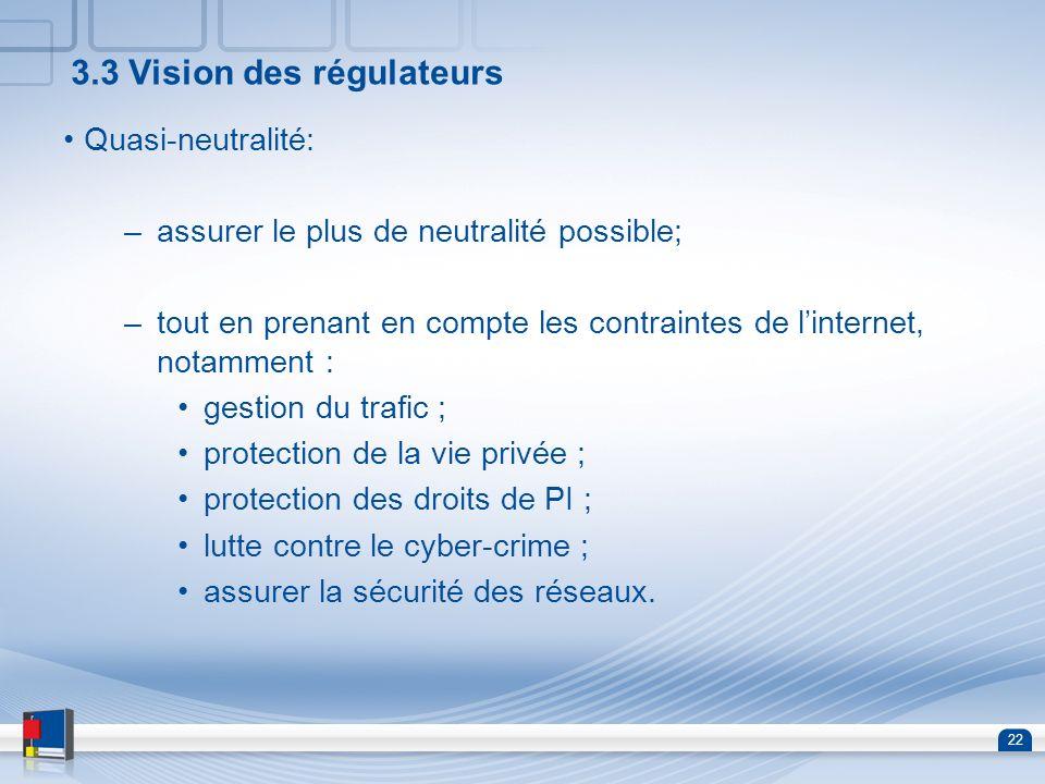 22 3.3 Vision des régulateurs Quasi-neutralité: –assurer le plus de neutralité possible; –tout en prenant en compte les contraintes de linternet, nota