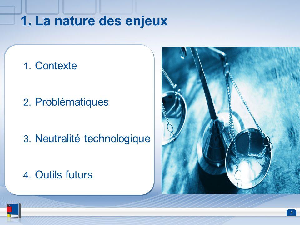 4 1. La nature des enjeux 1. Contexte 2. Problématiques 3. Neutralité technologique 4. Outils futurs