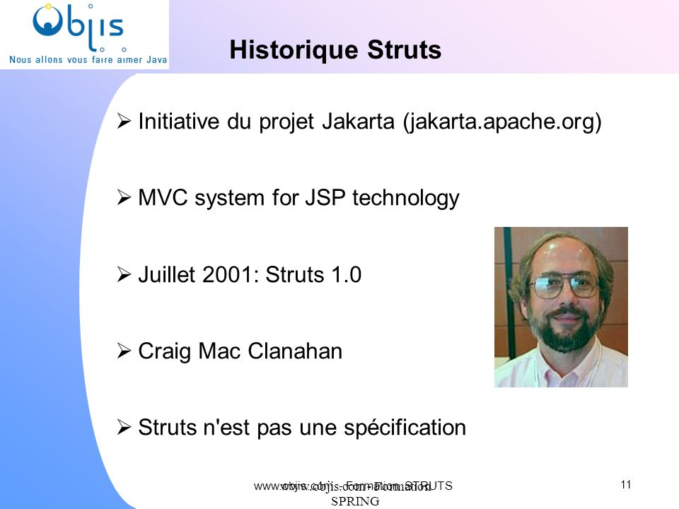 www.objis.com - Formation SPRING Historique Struts Initiative du projet Jakarta (jakarta.apache.org) MVC system for JSP technology Juillet 2001: Strut