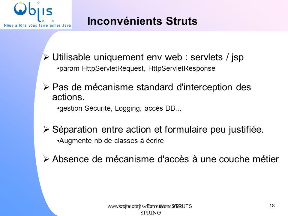 www.objis.com - Formation SPRING Inconvénients Struts Utilisable uniquement env web : servlets / jsp param HttpServletRequest, HttpServletResponse Pas