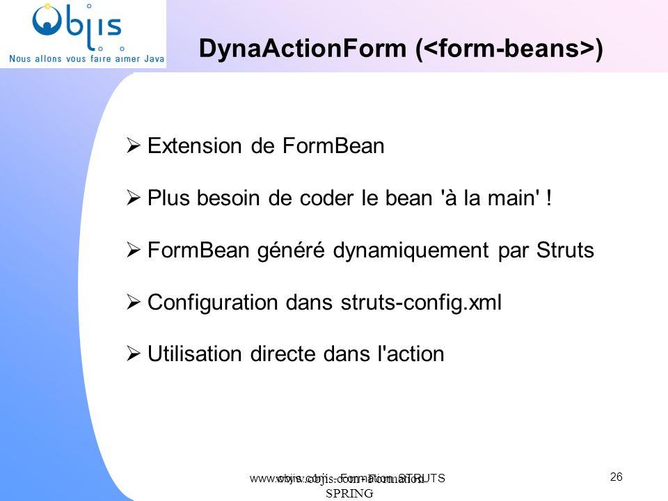 www.objis.com - Formation SPRING DynaActionForm ( ) Extension de FormBean Plus besoin de coder le bean 'à la main' ! FormBean généré dynamiquement par