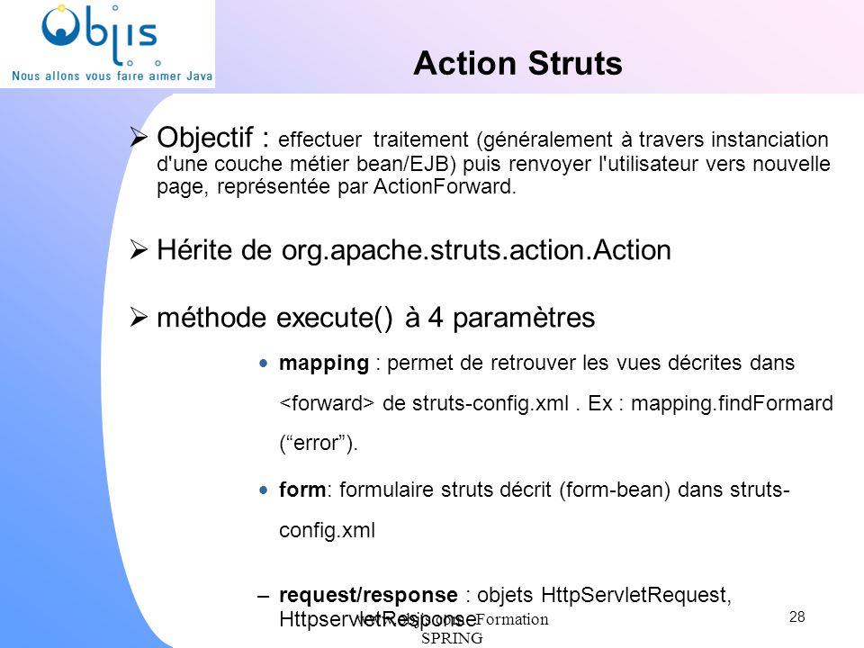 www.objis.com - Formation SPRING Action Struts Objectif : effectuer traitement (généralement à travers instanciation d'une couche métier bean/EJB) pui