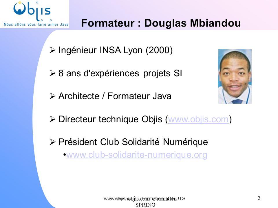 www.objis.com - Formation SPRING Formateur : Douglas Mbiandou Ingénieur INSA Lyon (2000) 8 ans d'expériences projets SI Architecte / Formateur Java Di
