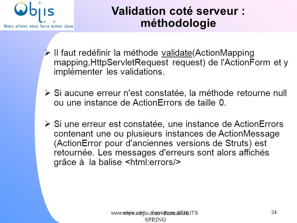 www.objis.com - Formation SPRING Validation coté serveur : méthodologie Il faut redéfinir la méthode validate(ActionMapping mapping,HttpServletRequest