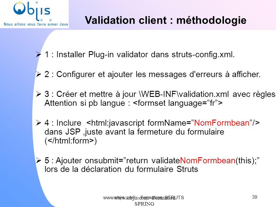 www.objis.com - Formation SPRING Validation client : méthodologie 1 : Installer Plug-in validator dans struts-config.xml. 2 : Configurer et ajouter le