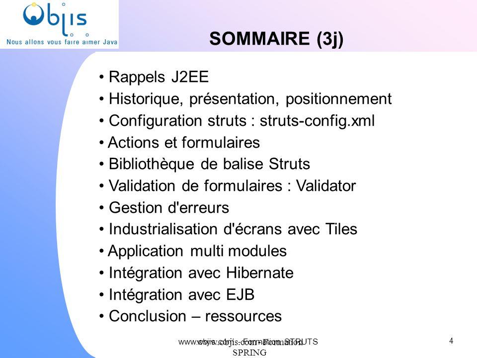 www.objis.com - Formation SPRING SOMMAIRE (3j) Rappels J2EE Historique, présentation, positionnement Configuration struts : struts-config.xml Actions