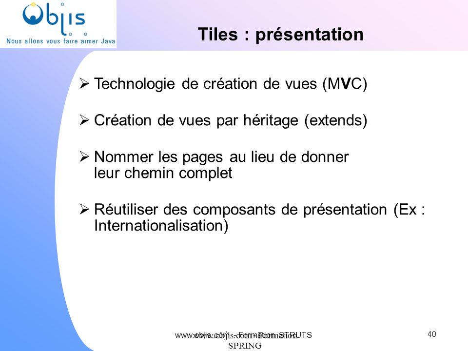 www.objis.com - Formation SPRING Tiles : présentation Technologie de création de vues (MVC) Création de vues par héritage (extends) Nommer les pages a