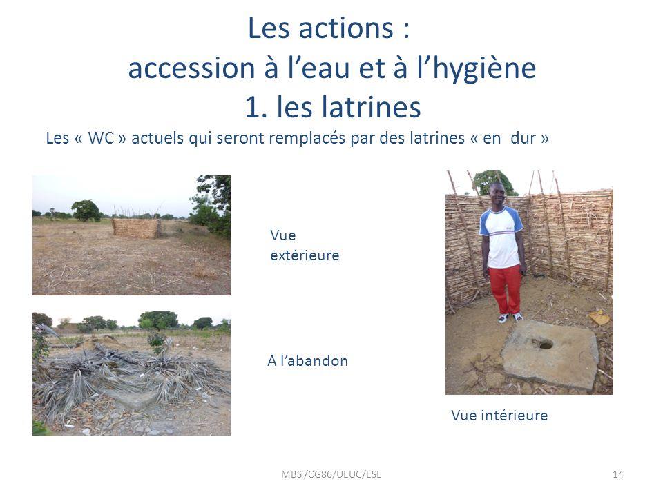 Les actions : accession à leau et à lhygiène 1. les latrines Les « WC » actuels qui seront remplacés par des latrines « en dur » MBS /CG86/UEUC/ESE14