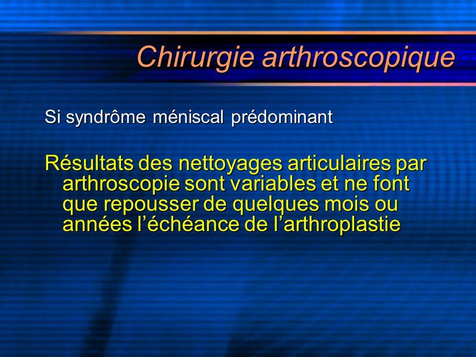 Chirurgie arthroscopique Si syndrôme méniscal prédominant Résultats des nettoyages articulaires par arthroscopie sont variables et ne font que repouss