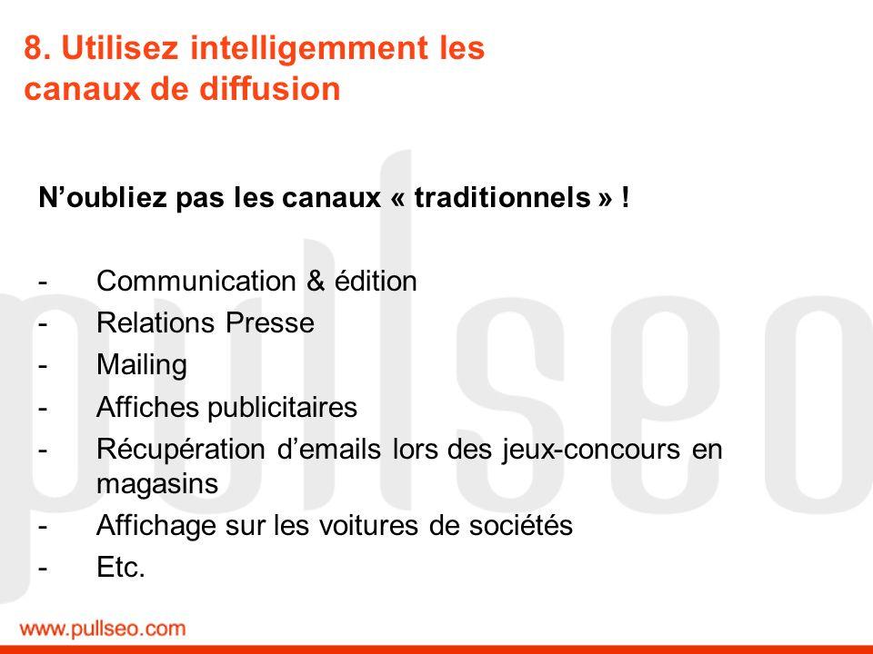 8. Utilisez intelligemment les canaux de diffusion Noubliez pas les canaux « traditionnels » ! -Communication & édition -Relations Presse -Mailing -Af