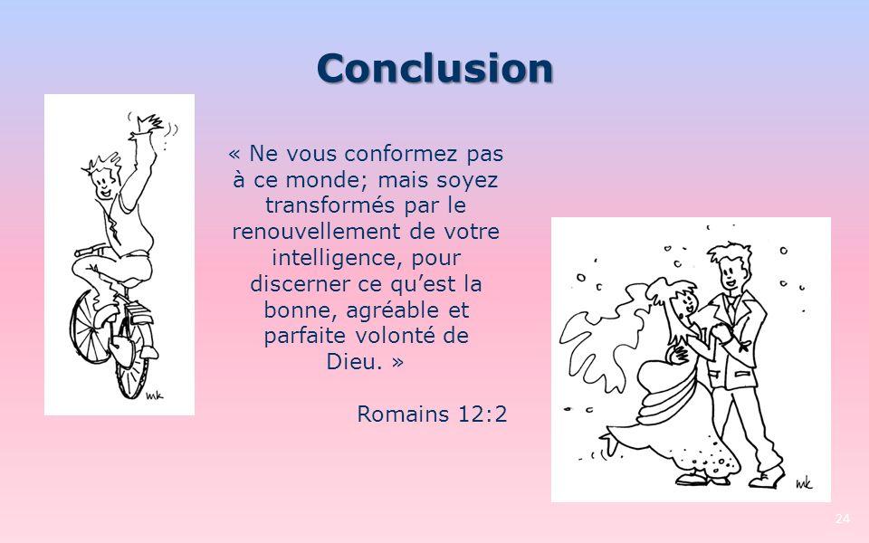 Conclusion 24 « Ne vous conformez pas à ce monde; mais soyez transformés par le renouvellement de votre intelligence, pour discerner ce quest la bonne, agréable et parfaite volonté de Dieu.