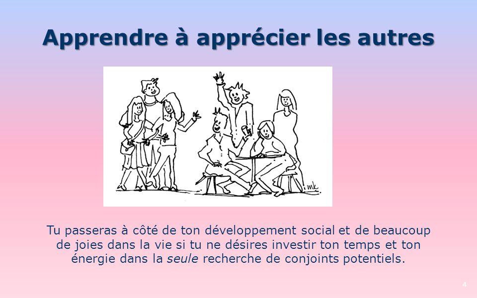 Apprendre à apprécier les autres 4 Tu passeras à côté de ton développement social et de beaucoup de joies dans la vie si tu ne désires investir ton te