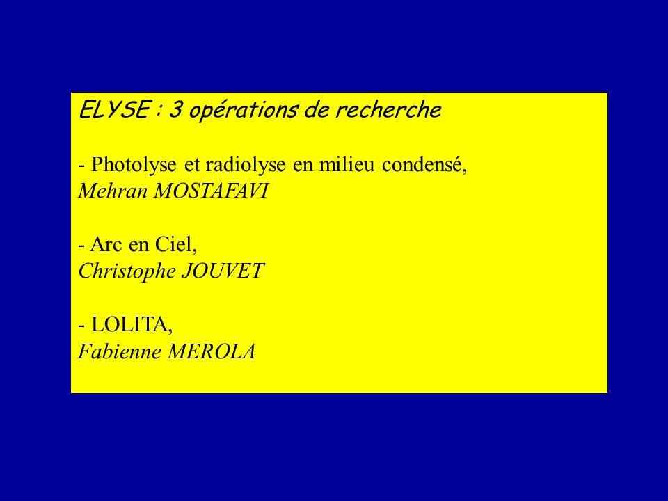 ELYSE : 3 opérations de recherche - Photolyse et radiolyse en milieu condensé, Mehran MOSTAFAVI - Arc en Ciel, Christophe JOUVET - LOLITA, Fabienne ME