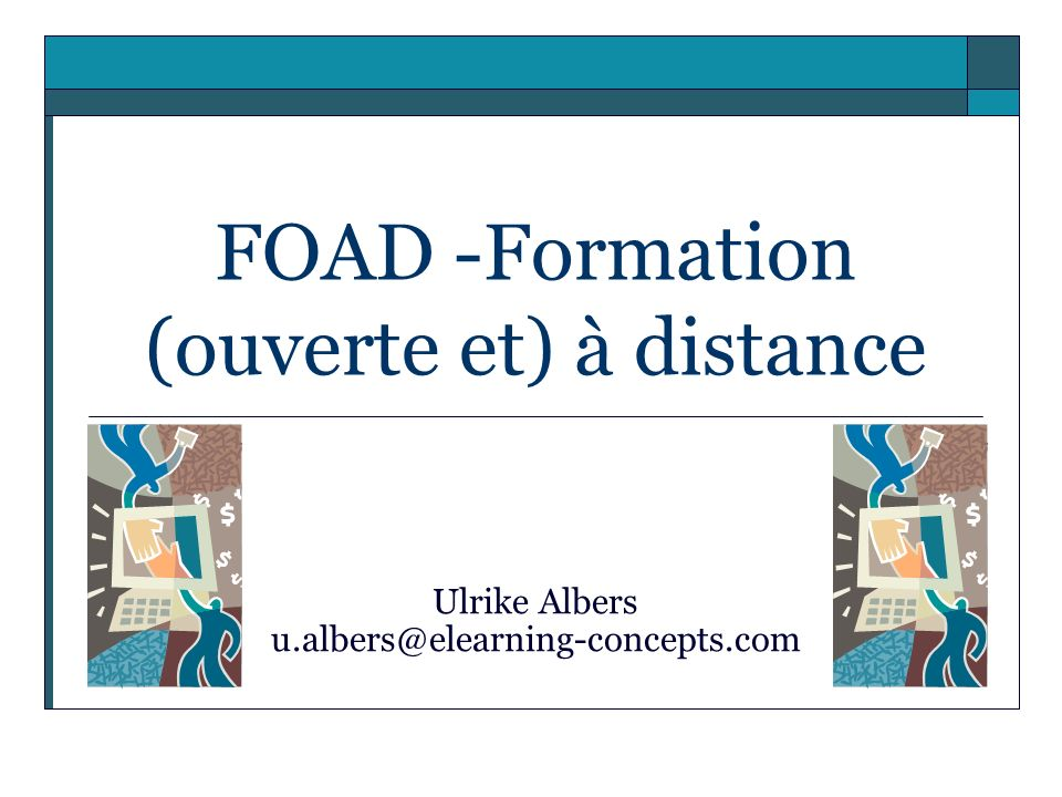 FOAD -Formation (ouverte et) à distance Ulrike Albers u.albers@elearning-concepts.com
