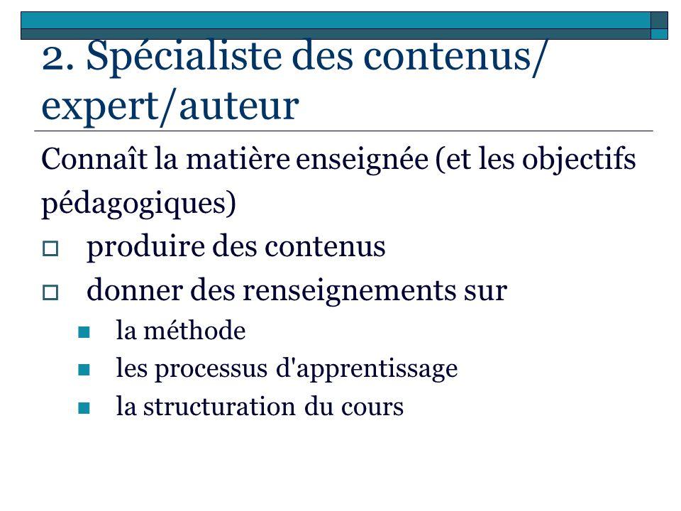 2. Spécialiste des contenus/ expert/auteur Connaît la matière enseignée (et les objectifs pédagogiques) produire des contenus donner des renseignement