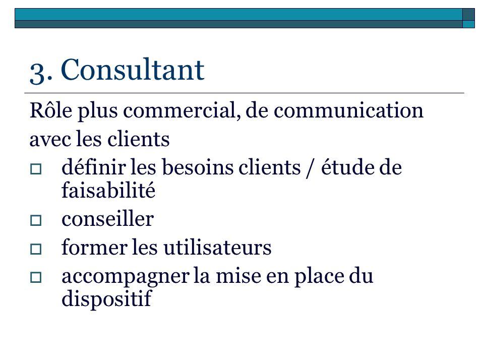 3. Consultant Rôle plus commercial, de communication avec les clients définir les besoins clients / étude de faisabilité conseiller former les utilisa